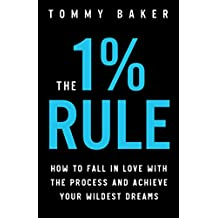 The 1% Rule: How to Fall in Love with the Process and Achieve Your Wildest Dreams