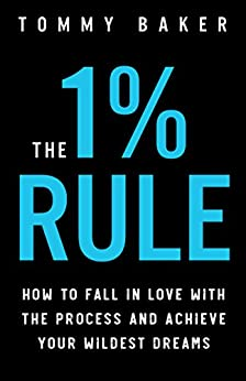 The 1% Rule: How to Fall in Love with the Process and Achieve Your Wildest Dreams by [Baker, Tommy]