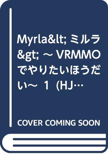 Myrla<ミルラ> ~VRMMOでやりたいほうだい~ 1 (HJ NOVELS)
