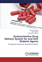 Gastroretentive Drug Delivery System for oral Anti Diabetic Agents: An Approach towards the Drug Delivery System