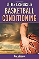 Little Lessons on Basketball Conditioning: A Research-based Guide for Coaches to Create the Most Effective Position-specific Conditioning Program for Players