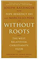 Without Roots: The West, Relativism, Christianity, Islam by Joseph Ratzinger Marcello Pera(2007-01-30)