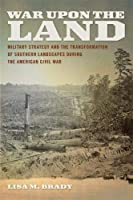 War upon the Land: Military Strategy and the Transformation of Southern Landscapes During the American Civil War (Environmental History and the American South)