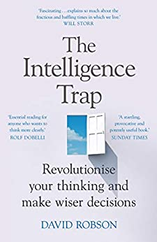 The Intelligence Trap: Revolutionise your Thinking and Make Wiser Decisions by [Robson, David]