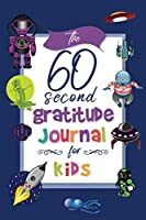 The 60 Second Gratitude Journal For Kids:: A Space Themed Prompted Journal To Show Kids How To Practice Gratitude Each And Every Day