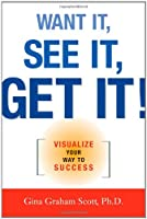 Want It, See It, Get It!: Visualize Your Way to Success