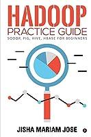 Hadoop Practice Guide: SQOOP, PIG, HIVE, HBASE for Beginners
