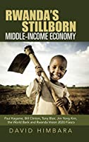 Rwanda's Stillborn Middle-income Economy: Paul Kagame, Bill Clinton, Tony Blair, Jim Yong Kim, the World Bank and Rwanda Vision 2020 Fiasco