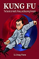 Kung Fu: The Secrets to Health, Fitness, and Becoming Immortal