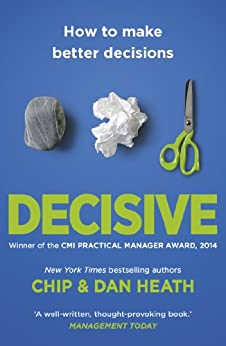 Decisive: How to make better choices in life and work by [Heath, Chip, Heath, Dan]