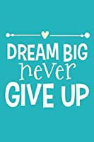 Dream Big Never Give Up: Blank Lined Notebook Journal: Motivational Inspirational Quote Gifts For Sister Mom Dad Brother Friend Girl Boss Him Her 6x9   110 Blank  Pages   Plain White Paper   Soft Cover Book