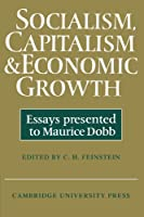 Socialism, Capitalism and Economic Growth: Essays Presented to Maurice Dobb