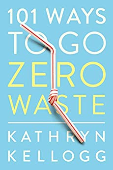 101 Ways to Go Zero Waste by [Kellogg, Kathryn]