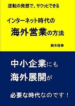 [鈴木佳幸]のインターネット 時代 の 海外営業 の方法: 逆転の発想 で サクッとできる