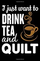 I Just Want To Drink Tea And Quilt: Funny Quilting lined journal Gifts . Best Lined Journal gifts for Quilters who loves Quilting. This Funny Quilt Lined journal Gifts is the perfect Quilting Lined Journal Gifts For Quilters.