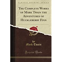 The Complete Works of Mark Twain the Adventures of Huckleberry Finn (Classic Reprint)