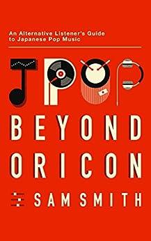 [Smith, Sam]のJpop: Beyond Oricon: An Alternative Listener's Guide to Japanese Pop Music (English Edition)