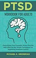 PTSD Workbook For Adults: Overcoming Post-Traumatic Stress Disorder With Effective But Simple Techniques For Regaining Emotional Control