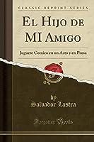 El Hijo de Mi Amigo: Juguete Comico En Un Acto Y En Prosa (Classic Reprint)