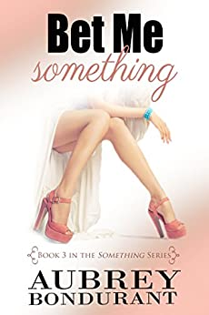 Bet Me Something (Something Series Book 3) by [Bondurant, Aubrey]