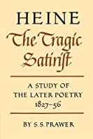 Heine the Tragic Satirist: A Study of the Later Poetry 1827-56