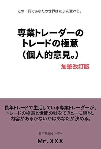専業トレーダーのトレードの極意 (個人的意見。) 加筆改訂版: この一冊であなたの世界はたぶん変わる。