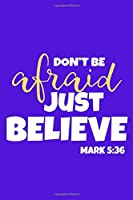 Don't Be Afraid Just Believe - Mark 5:36: Blank Lined Notebook :Bible Scripture Christian Journals Gift 6x9   110 Blank  Pages   Plain White Paper   Soft Cover Book