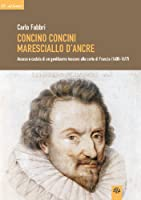 Concino Concini maresciallo d'Ancre. Ascesa e caduta di un gentiluomo toscano alla corte di Francia (1600-1617)