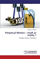 Perpetual Motion ? myth or reality ?: Ecology. Technics. Operation【洋書】 [並行輸入品]