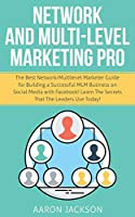 Network and Multi-Level Marketing Pro: The Best Network/Multilevel Marketer Guide for Building a Successful MLM Business on Social Media with Facebook! Learn the Secrets That the Leaders Use Today!
