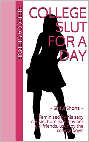 College Slut for a Day: ~ Sinful Shorts ~ Feminised by his sexy cousin, humiliated by her girl friends, used by the college boys! (English Edition)