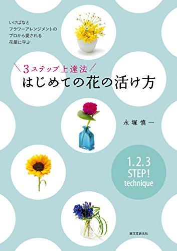 3ステップ上達法 はじめての花の活け方:いけばなとフラワーアレンジメントのプロから愛される花屋に学ぶ