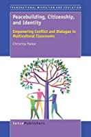 Peacebuilding, Citizenship, and Identity: Empowering Conflict and Dialogue in Multicultural Classrooms (Transnational Migration and Education)