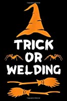 Trick or Welding: Trick or Welding Funny Halloween Gifts for Welders Journal/Notebook Blank Lined Ruled 6x9 100 Pages