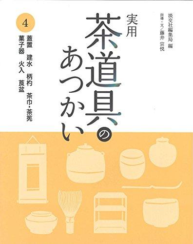 実用 茶道具のあつかい4: 蓋置 建水 柄杓 茶巾・茶筅 菓子器 火入 莨盆