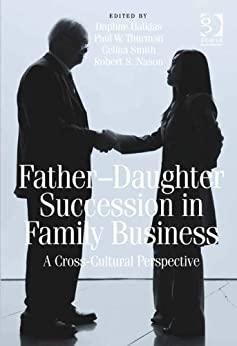 Father-Daughter Succession in Family Business: A Cross-Cultural Perspective by [Thurman, Paul W., Nason, Robert S.]