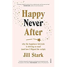 Happy Never After: why the happiness fairytale is driving us mad (and how I flipped the script)