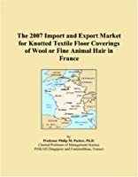 The 2007 Import and Export Market for Knotted Textile Floor Coverings of Wool or Fine Animal Hair in France