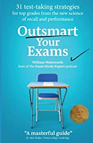 Outsmart Your Exams: 31 Test-Taking Strategies & Exam Technique Secrets for Top Grades At School & Uni