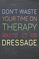 Don't Waste Your Time On Therapy Waste It On Dressage: Dressage Notebook, Planner or Journal | Size 6 x 9 | 110 Dot Grid Pages | Office Equipment, Supplies |Funny Dressage Gift Idea for Christmas or Birthday