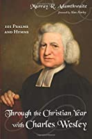Through the Christian Year With Charles Wesley: 101 Psalms and Hymns