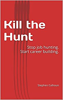 Kill the Hunt: Stop job hunting. Start career building. by [Calhoun, Stephen]