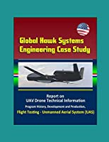Global Hawk Systems Engineering Case Study - Report on UAV Drone Technical Information, Program History, Development and Production, Flight Testing - Unmanned Aerial System (UAS)
