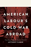 American Labour's Cold War Abroad: From Deep Freeze to Detente 1945-1970