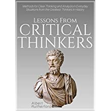 Lessons From Critical Thinkers: Methods for Clear Thinking and Analysis in Everyday Situations from the Greatest Thinkers in History (The critical thinker Book 2)