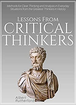 Lessons From Critical Thinkers: Methods for Clear Thinking and Analysis in Everyday Situations from the Greatest Thinkers in History by [Rutherford, Albert]