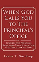 When God Calls You to The Principal's Office: Teachers and Principals Reclaiming Their Schools for God, One Heart at a Time