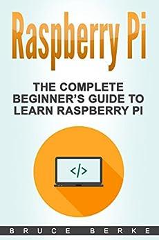 Raspberry Pi: The Complete Beginner's Guide To Learn Raspberry Pi (Computer Programming) by [Berke, Bruce]