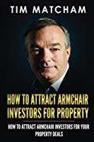 How to Attract Armchair Investors for Property: A Guide to Successfully Finding Private Investors Who'll Fund Your Property Deals