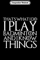 Composition Notebook: THAT'S WHAT I DO I PLAY BADMINTON AND I KNOW THINGS  Journal/Notebook Blank Lined Ruled 6x9 100 Pages